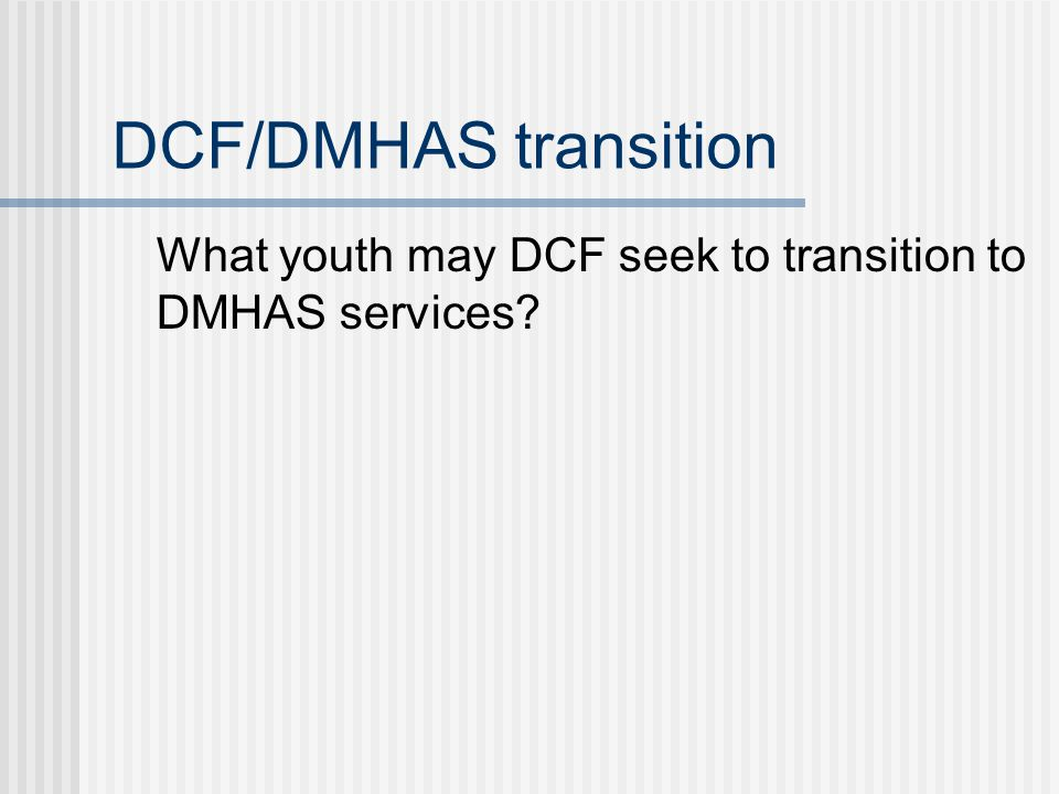 DCF/DMHAS transition What youth may DCF seek to transition to DMHAS services?