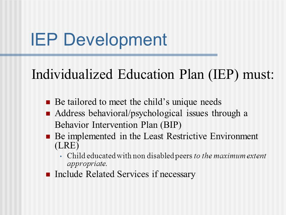 IEP Development Individualized Education Plan (IEP) must: Be tailored to meet the child's unique needs Address behavioral/psychological issues through a Behavior Intervention Plan (BIP) Be implemented in the Least Restrictive Environment (LRE) Child educated with non disabled peers to the maximum extent appropriate.