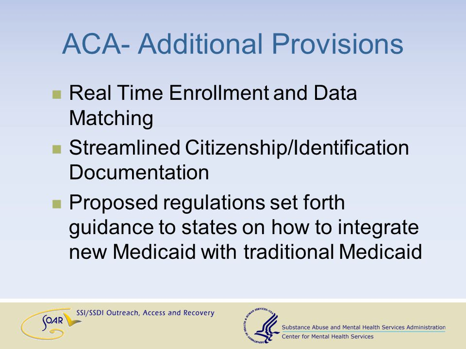 ACA- Additional Provisions Real Time Enrollment and Data Matching Streamlined Citizenship/Identification Documentation Proposed regulations set forth guidance to states on how to integrate new Medicaid with traditional Medicaid