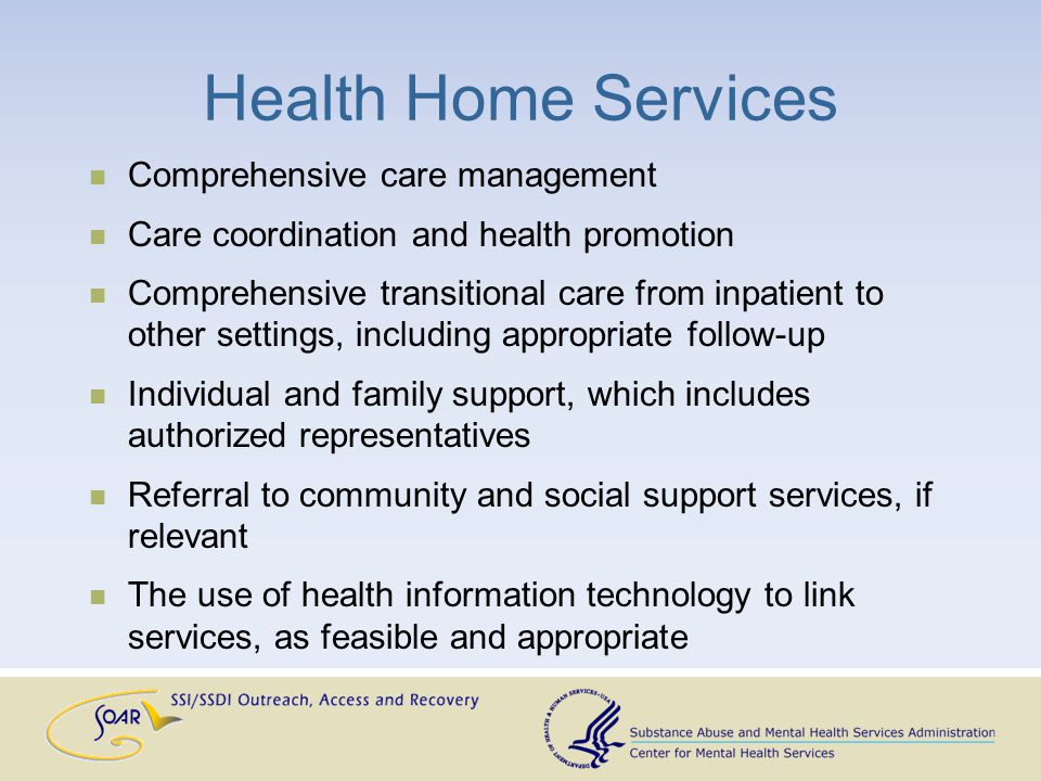 Health Home Services Comprehensive care management Care coordination and health promotion Comprehensive transitional care from inpatient to other settings, including appropriate follow-up Individual and family support, which includes authorized representatives Referral to community and social support services, if relevant The use of health information technology to link services, as feasible and appropriate