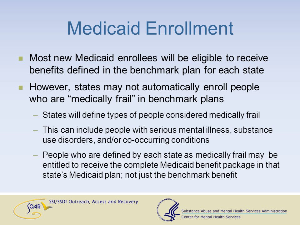 Medicaid Enrollment Most new Medicaid enrollees will be eligible to receive benefits defined in the benchmark plan for each state However, states may not automatically enroll people who are medically frail in benchmark plans –States will define types of people considered medically frail –This can include people with serious mental illness, substance use disorders, and/or co-occurring conditions –People who are defined by each state as medically frail may be entitled to receive the complete Medicaid benefit package in that state's Medicaid plan; not just the benchmark benefit