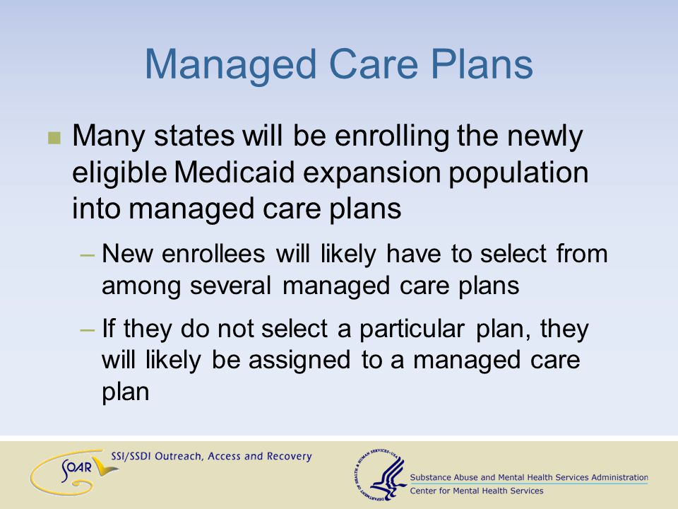 Managed Care Plans Many states will be enrolling the newly eligible Medicaid expansion population into managed care plans –New enrollees will likely have to select from among several managed care plans –If they do not select a particular plan, they will likely be assigned to a managed care plan