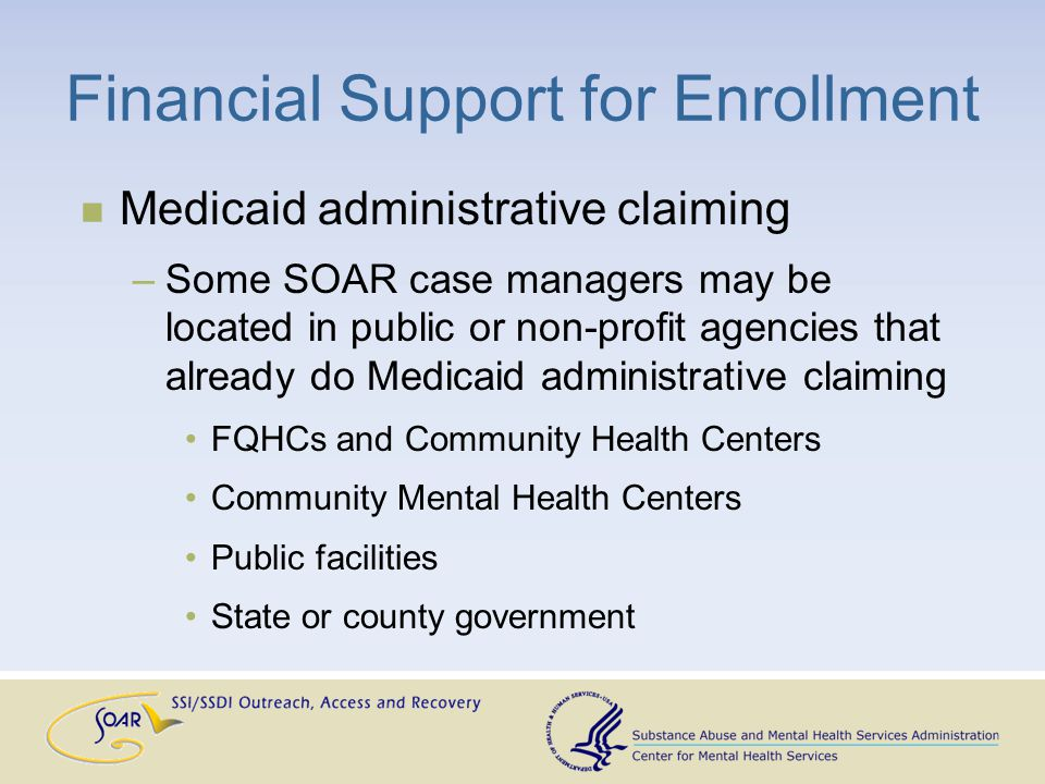 Financial Support for Enrollment Medicaid administrative claiming –Some SOAR case managers may be located in public or non-profit agencies that already do Medicaid administrative claiming FQHCs and Community Health Centers Community Mental Health Centers Public facilities State or county government
