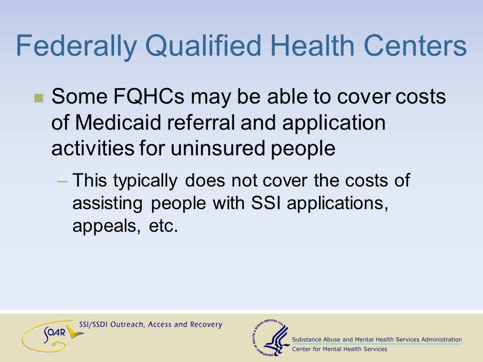 Federally Qualified Health Centers Some FQHCs may be able to cover costs of Medicaid referral and application activities for uninsured people –This typically does not cover the costs of assisting people with SSI applications, appeals, etc.