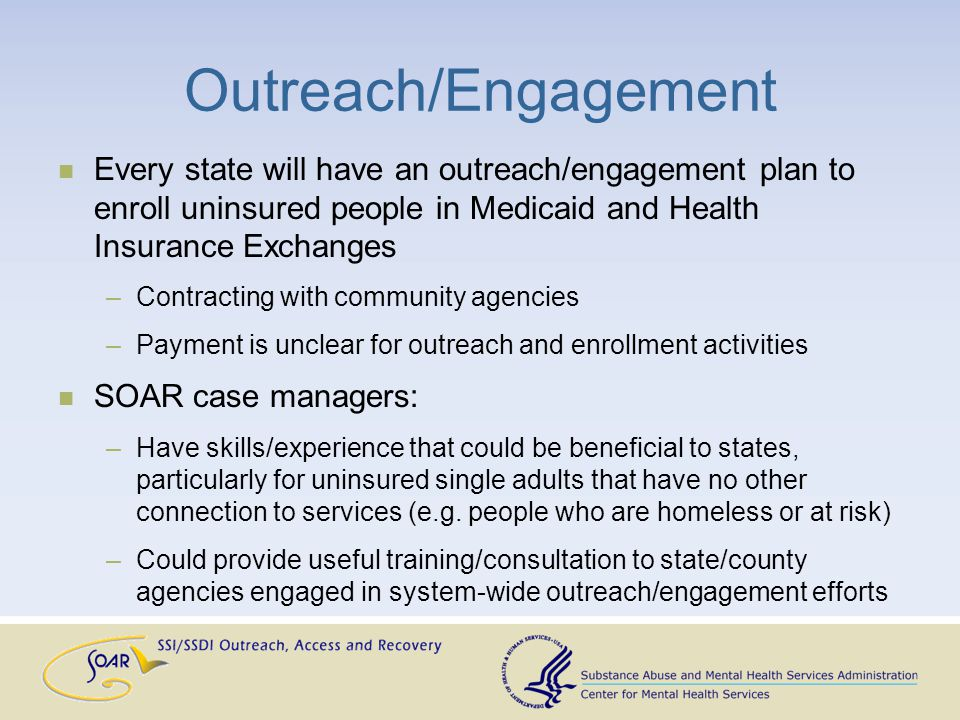 Outreach/Engagement Every state will have an outreach/engagement plan to enroll uninsured people in Medicaid and Health Insurance Exchanges –Contracting with community agencies –Payment is unclear for outreach and enrollment activities SOAR case managers: –Have skills/experience that could be beneficial to states, particularly for uninsured single adults that have no other connection to services (e.g.