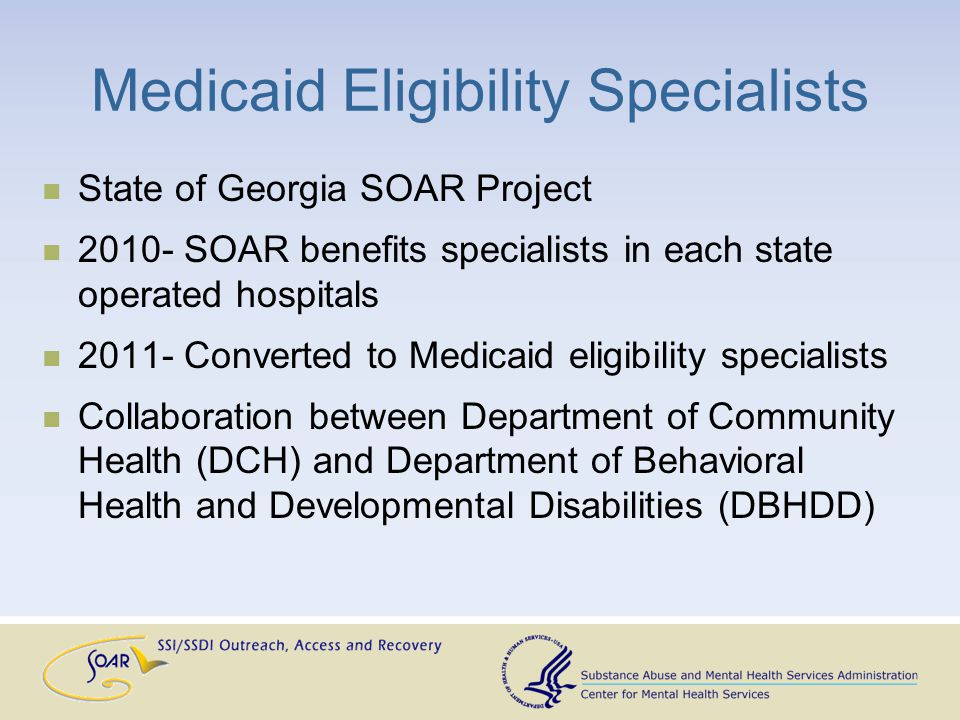 Medicaid Eligibility Specialists State of Georgia SOAR Project 2010- SOAR benefits specialists in each state operated hospitals 2011- Converted to Medicaid eligibility specialists Collaboration between Department of Community Health (DCH) and Department of Behavioral Health and Developmental Disabilities (DBHDD)