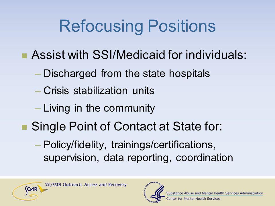 Refocusing Positions Assist with SSI/Medicaid for individuals: –Discharged from the state hospitals –Crisis stabilization units –Living in the community Single Point of Contact at State for: –Policy/fidelity, trainings/certifications, supervision, data reporting, coordination