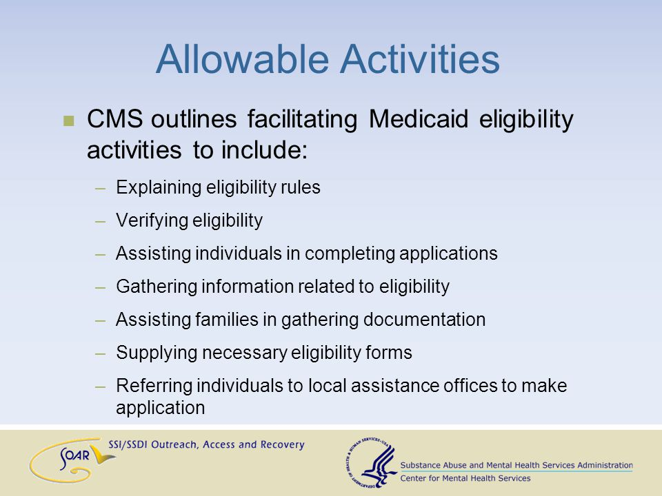 Allowable Activities CMS outlines facilitating Medicaid eligibility activities to include: –Explaining eligibility rules –Verifying eligibility –Assisting individuals in completing applications –Gathering information related to eligibility –Assisting families in gathering documentation –Supplying necessary eligibility forms –Referring individuals to local assistance offices to make application