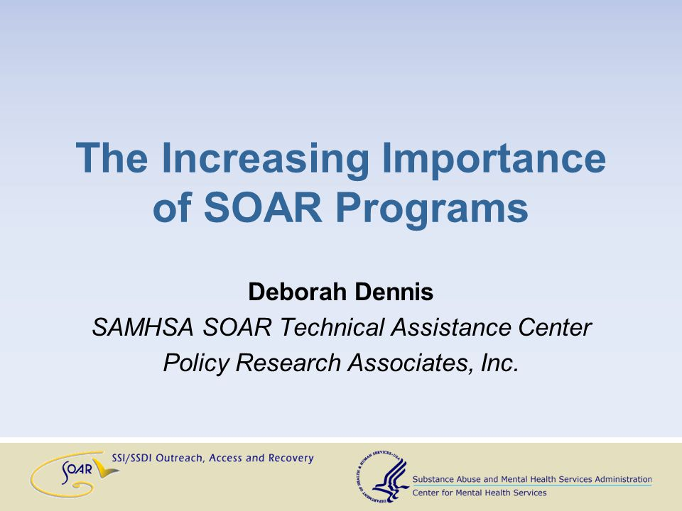 The Increasing Importance of SOAR Programs Deborah Dennis SAMHSA SOAR Technical Assistance Center Policy Research Associates, Inc.