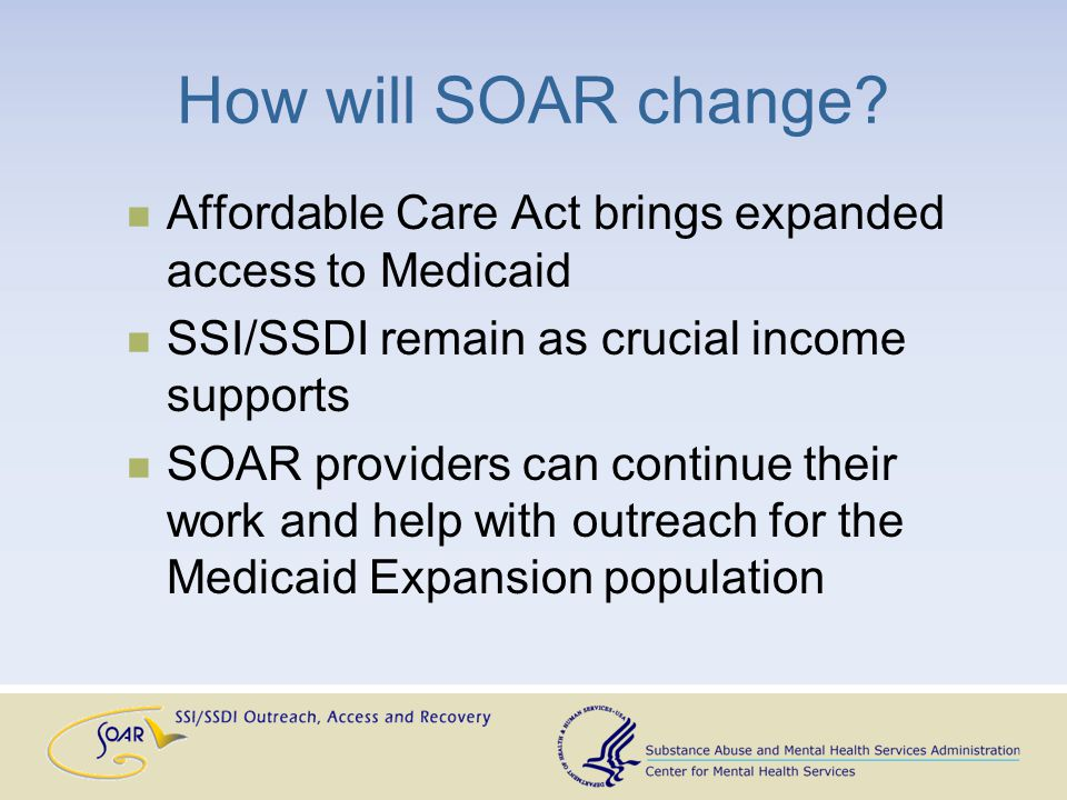 How will SOAR change? Affordable Care Act brings expanded access to Medicaid SSI/SSDI remain as crucial income supports SOAR providers can continue th