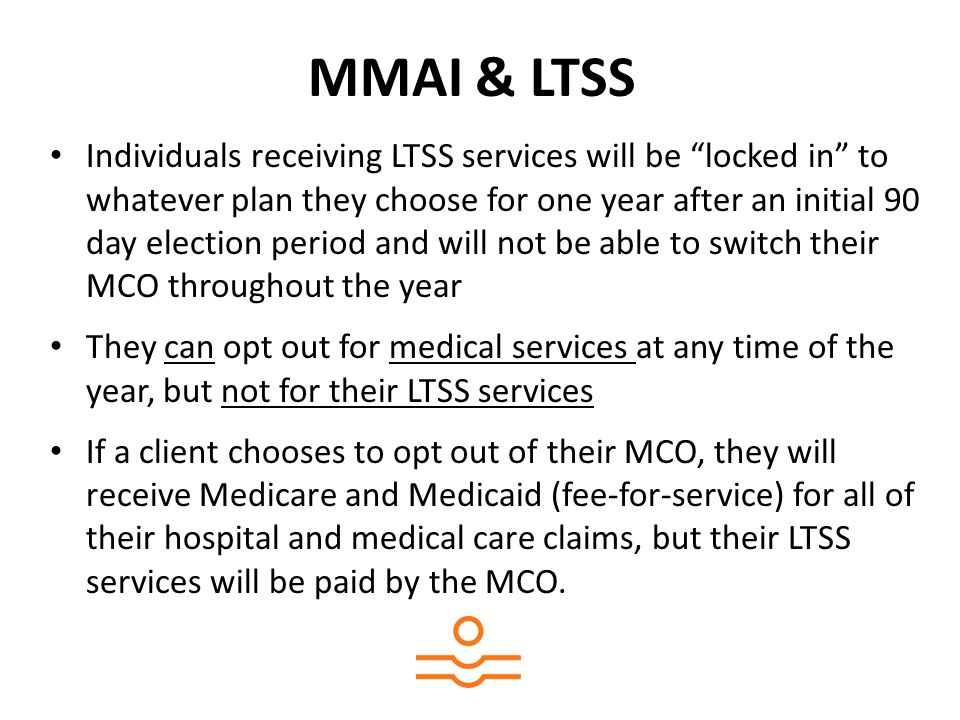 MMAI & LTSS Individuals receiving LTSS services will be locked in to whatever plan they choose for one year after an initial 90 day election period and will not be able to switch their MCO throughout the year They can opt out for medical services at any time of the year, but not for their LTSS services If a client chooses to opt out of their MCO, they will receive Medicare and Medicaid (fee-for-service) for all of their hospital and medical care claims, but their LTSS services will be paid by the MCO.