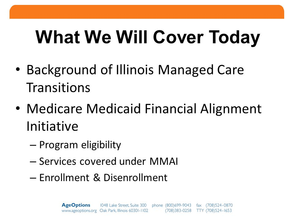 What We Will Cover Today Background of Illinois Managed Care Transitions Medicare Medicaid Financial Alignment Initiative – Program eligibility – Services covered under MMAI – Enrollment & Disenrollment