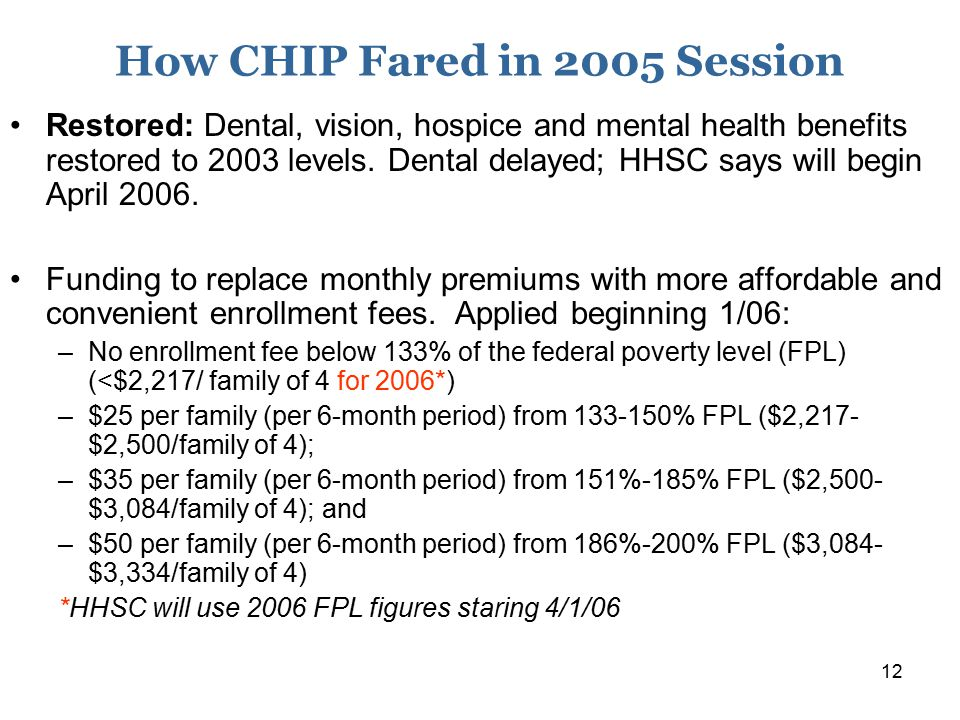 12 How CHIP Fared in 2005 Session Restored: Dental, vision, hospice and mental health benefits restored to 2003 levels. Dental delayed; HHSC says will