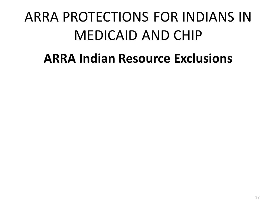 ARRA PROTECTIONS FOR INDIANS IN MEDICAID AND CHIP ARRA Indian Resource Exclusions 17