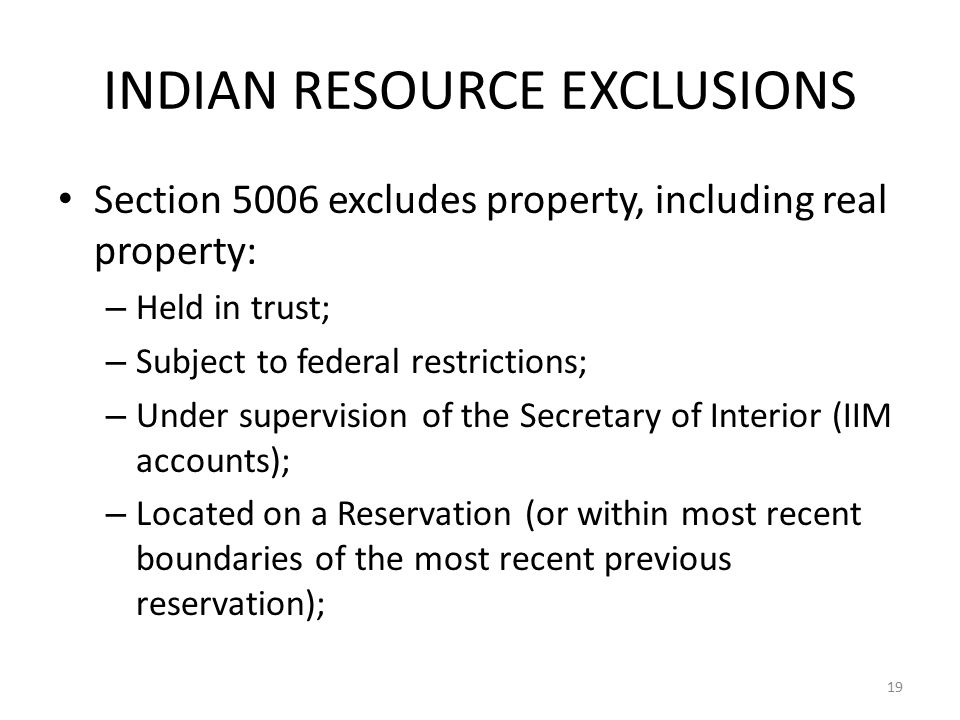 INDIAN RESOURCE EXCLUSIONS Section 5006 excludes property, including real property: – Held in trust; – Subject to federal restrictions; – Under supervision of the Secretary of Interior (IIM accounts); – Located on a Reservation (or within most recent boundaries of the most recent previous reservation); 19