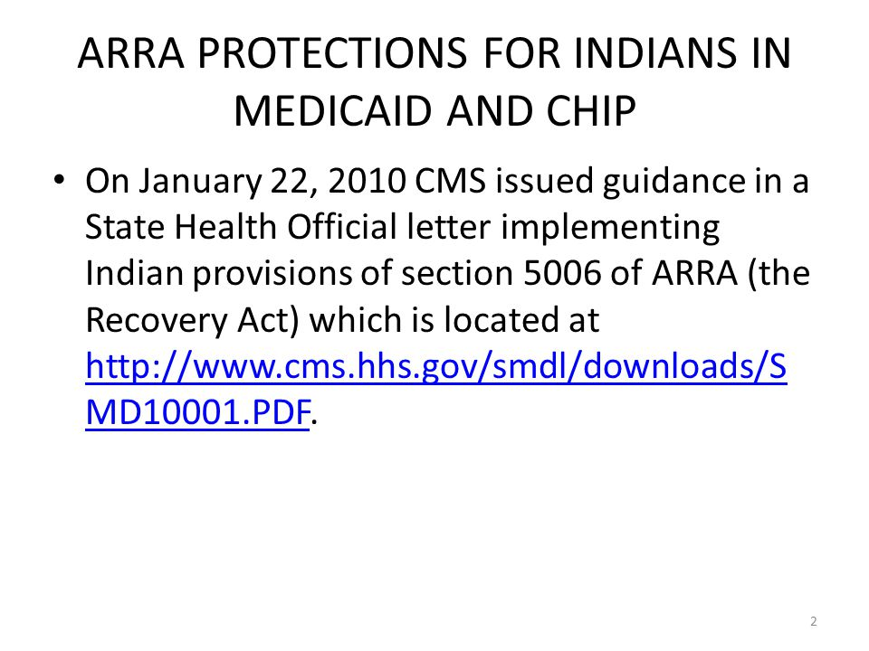 On January 22, 2010 CMS issued guidance in a State Health Official letter implementing Indian provisions of section 5006 of ARRA (the Recovery Act) which is located at http://www.cms.hhs.gov/smdl/downloads/S MD10001.PDF.