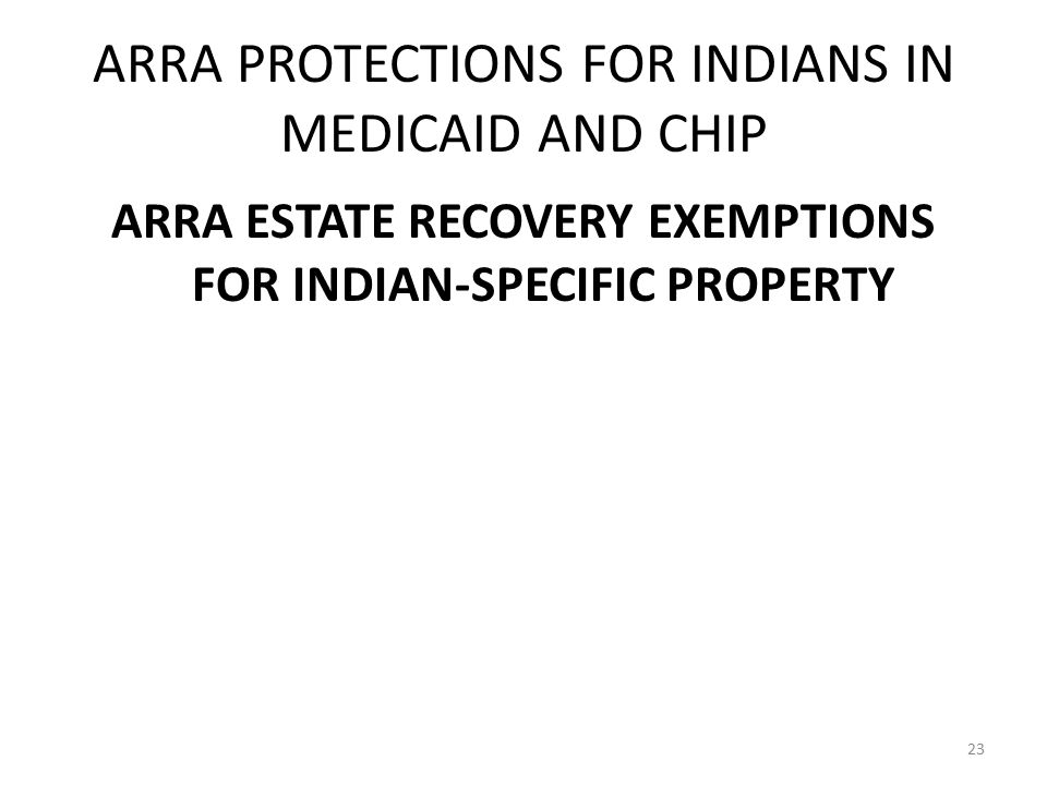 ARRA PROTECTIONS FOR INDIANS IN MEDICAID AND CHIP ARRA ESTATE RECOVERY EXEMPTIONS FOR INDIAN-SPECIFIC PROPERTY 23