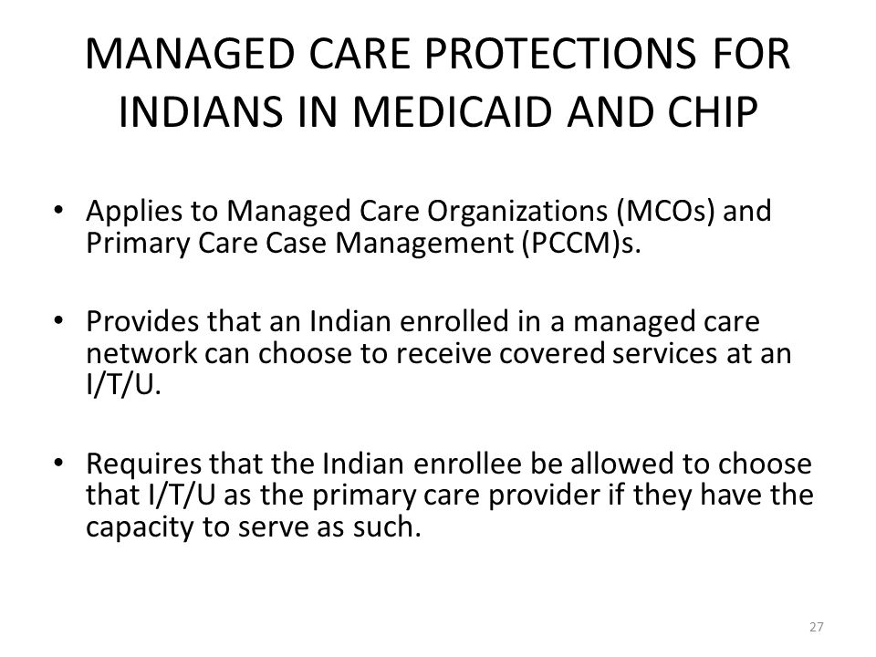 MANAGED CARE PROTECTIONS FOR INDIANS IN MEDICAID AND CHIP Applies to Managed Care Organizations (MCOs) and Primary Care Case Management (PCCM)s.