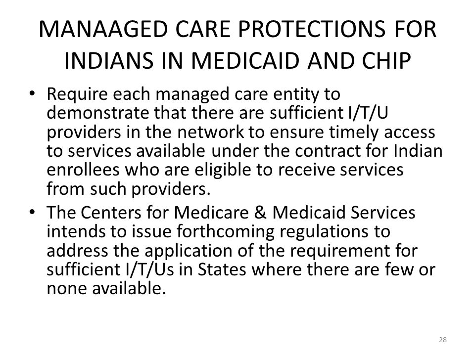 MANAAGED CARE PROTECTIONS FOR INDIANS IN MEDICAID AND CHIP Require each managed care entity to demonstrate that there are sufficient I/T/U providers in the network to ensure timely access to services available under the contract for Indian enrollees who are eligible to receive services from such providers.
