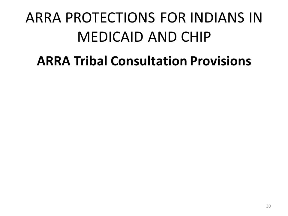 ARRA PROTECTIONS FOR INDIANS IN MEDICAID AND CHIP ARRA Tribal Consultation Provisions 30