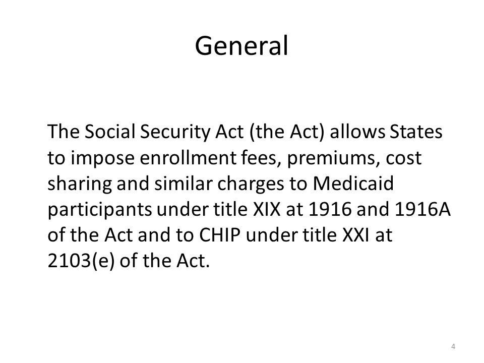 General The Social Security Act (the Act) allows States to impose enrollment fees, premiums, cost sharing and similar charges to Medicaid participants under title XIX at 1916 and 1916A of the Act and to CHIP under title XXI at 2103(e) of the Act.