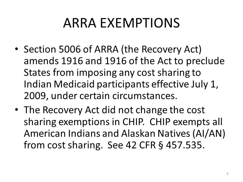 ARRA EXEMPTIONS Section 5006 of ARRA (the Recovery Act) amends 1916 and 1916 of the Act to preclude States from imposing any cost sharing to Indian Medicaid participants effective July 1, 2009, under certain circumstances.