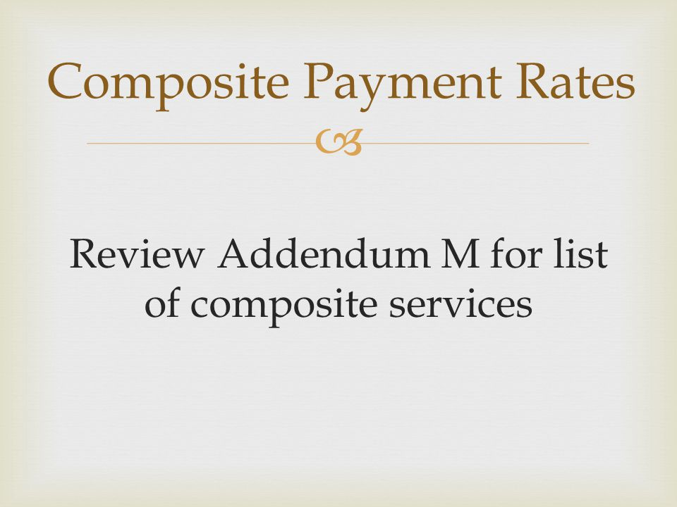  Review Addendum M for list of composite services Composite Payment Rates