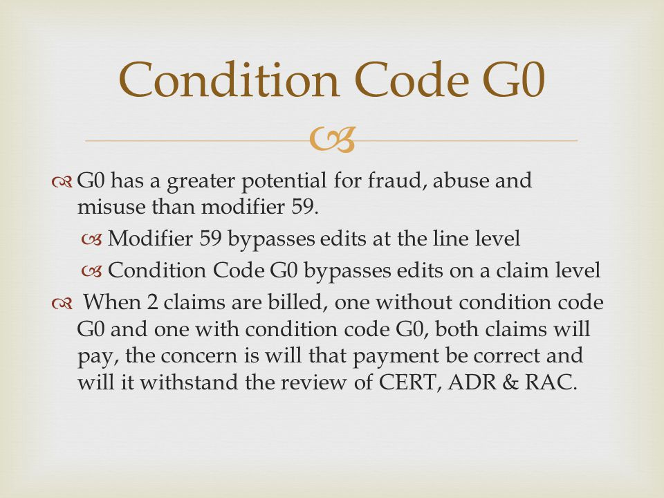   G0 has a greater potential for fraud, abuse and misuse than modifier 59.  Modifier 59 bypasses edits at the line level  Condition Code G0 bypass