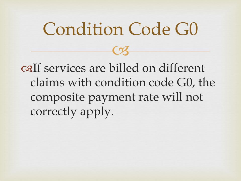   If services are billed on different claims with condition code G0, the composite payment rate will not correctly apply. Condition Code G0