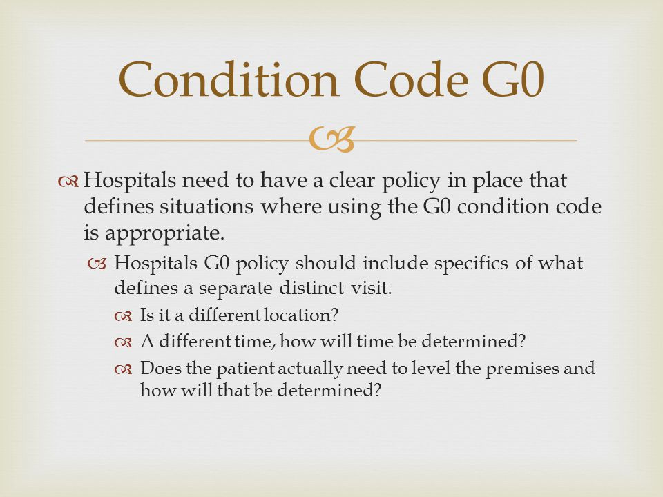   Hospitals need to have a clear policy in place that defines situations where using the G0 condition code is appropriate.  Hospitals G0 policy sho