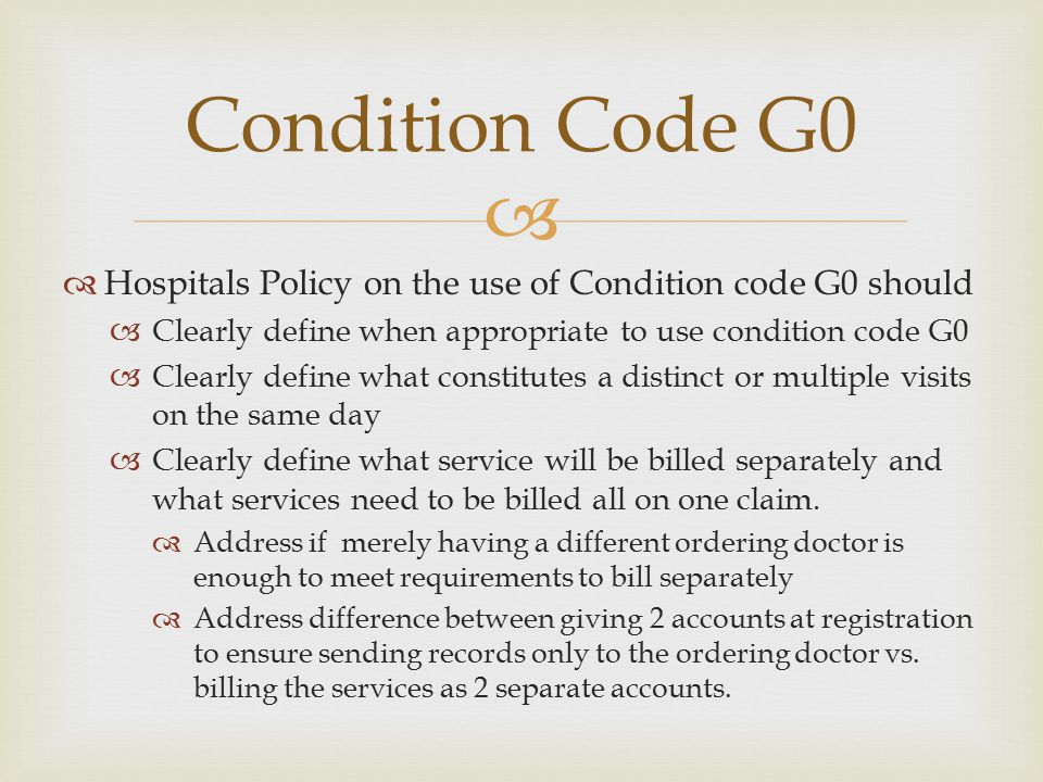   Hospitals Policy on the use of Condition code G0 should  Clearly define when appropriate to use condition code G0  Clearly define what constitut