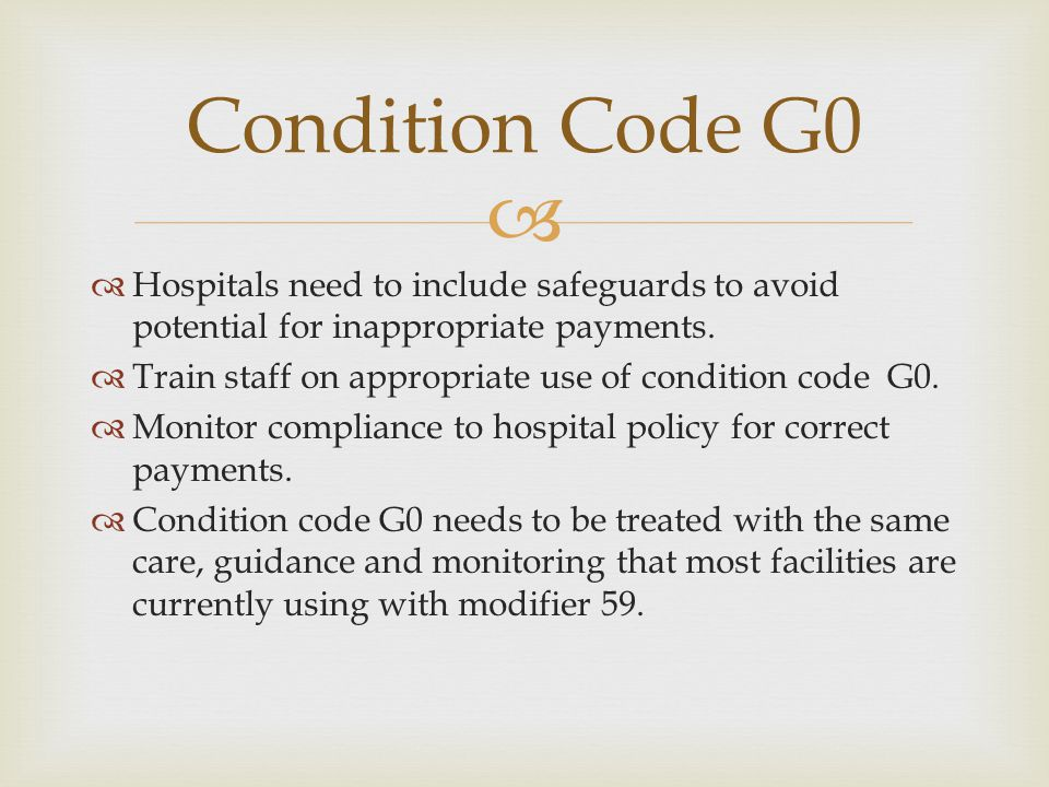   Hospitals need to include safeguards to avoid potential for inappropriate payments.  Train staff on appropriate use of condition code G0.  Monit