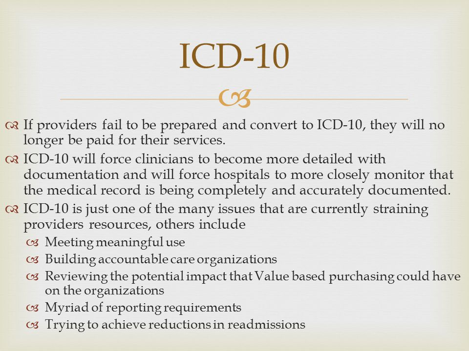   If providers fail to be prepared and convert to ICD-10, they will no longer be paid for their services.  ICD-10 will force clinicians to become m