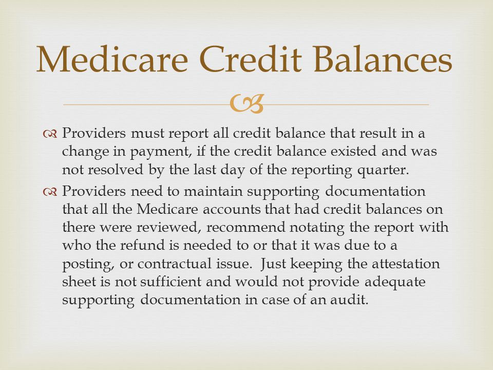   Providers must report all credit balance that result in a change in payment, if the credit balance existed and was not resolved by the last day of