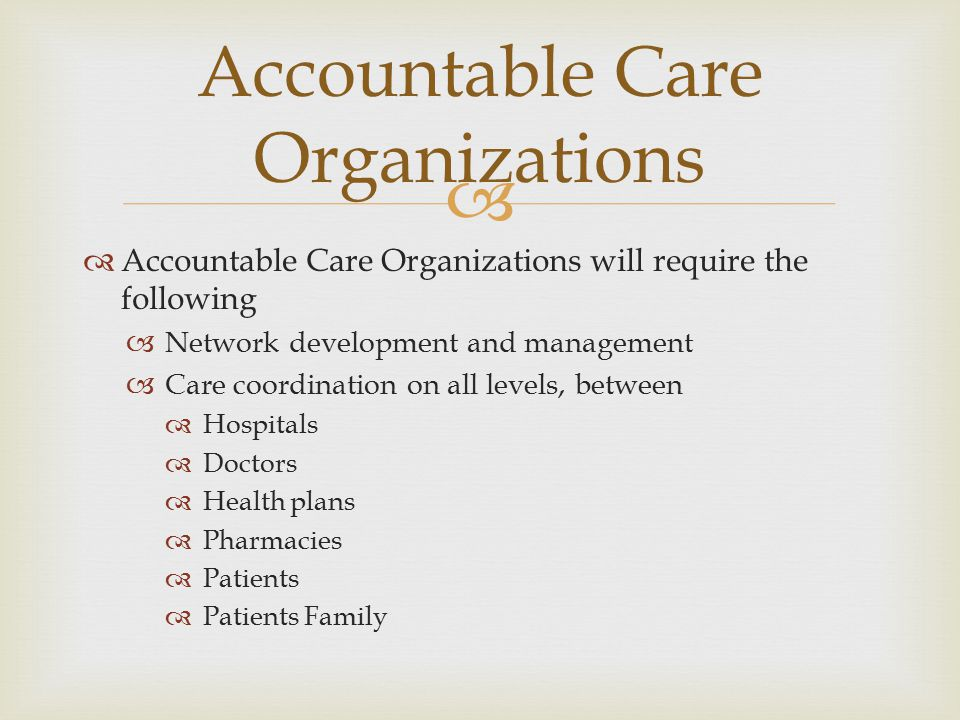   Accountable Care Organizations will require the following  Network development and management  Care coordination on all levels, between  Hospit