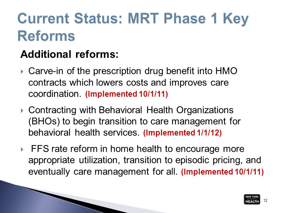 Additional reforms:  Carve-in of the prescription drug benefit into HMO contracts which lowers costs and improves care coordination. (Implemented 10/