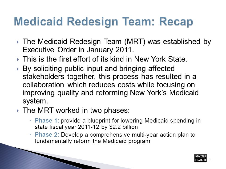  The Medicaid Redesign Team (MRT) was established by Executive Order in January 2011.  This is the first effort of its kind in New York State.  By