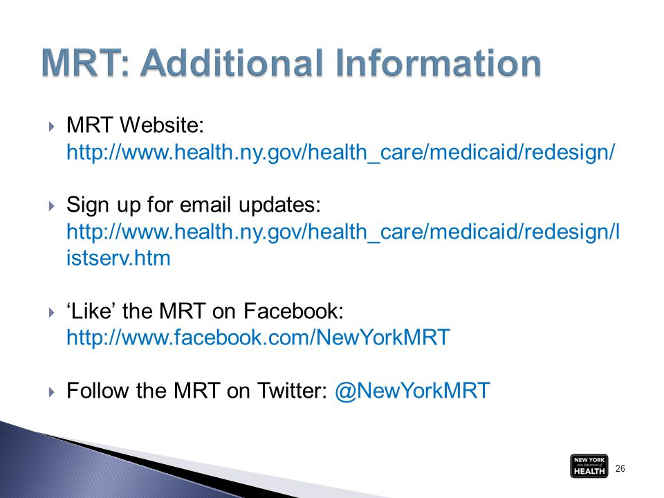  MRT Website: http://www.health.ny.gov/health_care/medicaid/redesign/  Sign up for email updates: http://www.health.ny.gov/health_care/medicaid/redesign/l istserv.htm  'Like' the MRT on Facebook: http://www.facebook.com/NewYorkMRT  Follow the MRT on Twitter: @NewYorkMRT 26