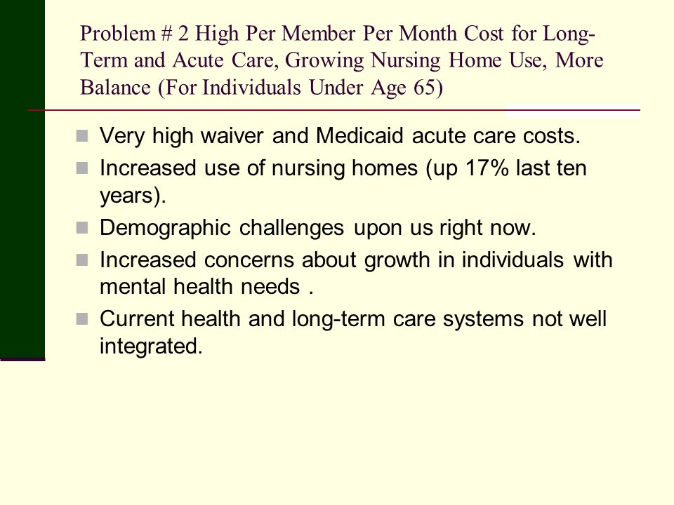 Problem # 2 High Per Member Per Month Cost for Long- Term and Acute Care, Growing Nursing Home Use, More Balance (For Individuals Under Age 65) Very high waiver and Medicaid acute care costs.