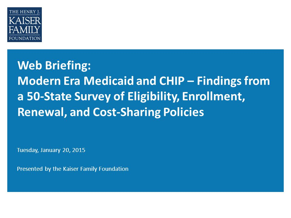 Web Briefing: Modern Era Medicaid and CHIP – Findings from a 50-State Survey of Eligibility, Enrollment, Renewal, and Cost-Sharing Policies Tuesday, J