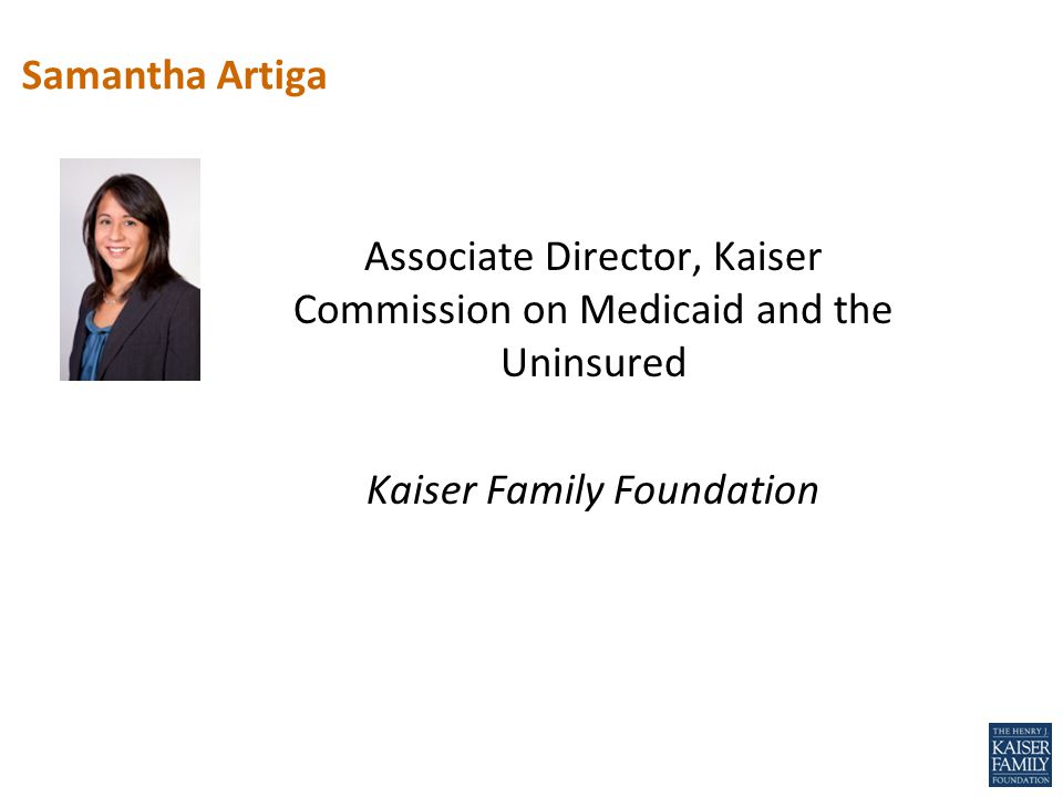 Associate Director, Kaiser Commission on Medicaid and the Uninsured Kaiser Family Foundation Samantha Artiga