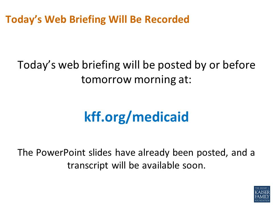 Today's web briefing will be posted by or before tomorrow morning at: kff.org/medicaid The PowerPoint slides have already been posted, and a transcrip