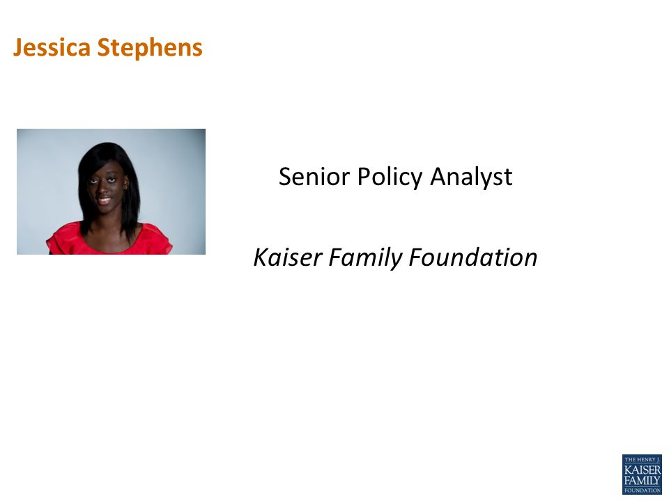 Jessica Stephens Senior Policy Analyst Kaiser Family Foundation