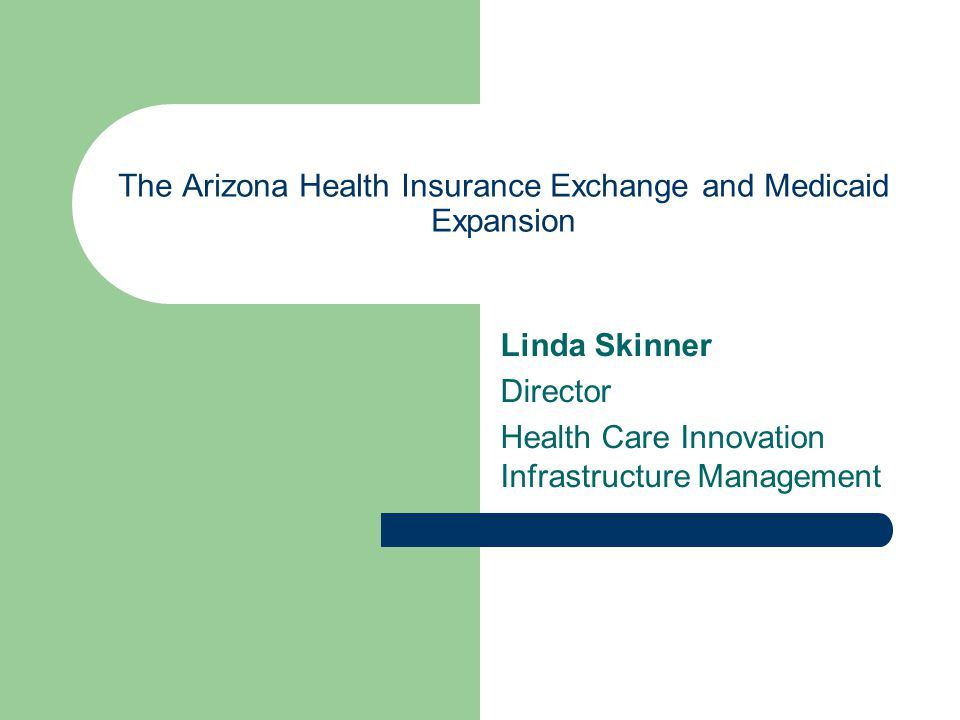 The Arizona Health Insurance Exchange and Medicaid Expansion Linda Skinner Director Health Care Innovation Infrastructure Management