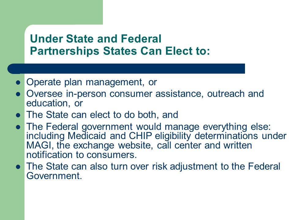 Under State and Federal Partnerships States Can Elect to: Operate plan management, or Oversee in-person consumer assistance, outreach and education, or The State can elect to do both, and The Federal government would manage everything else: including Medicaid and CHIP eligibility determinations under MAGI, the exchange website, call center and written notification to consumers.