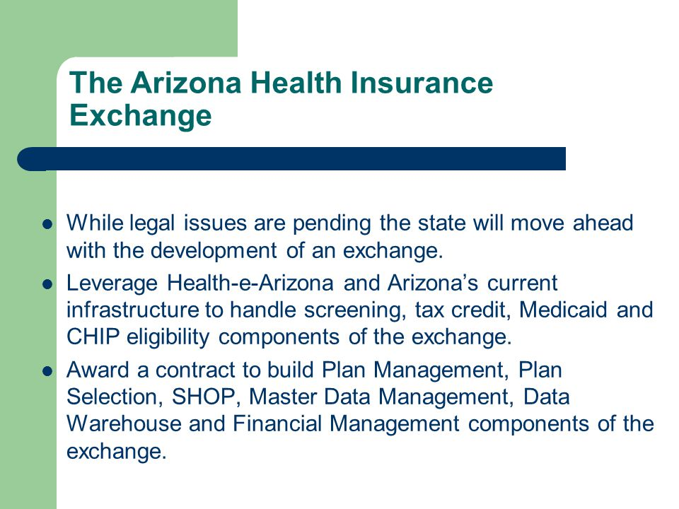 The Arizona Health Insurance Exchange While legal issues are pending the state will move ahead with the development of an exchange. Leverage Health-e-