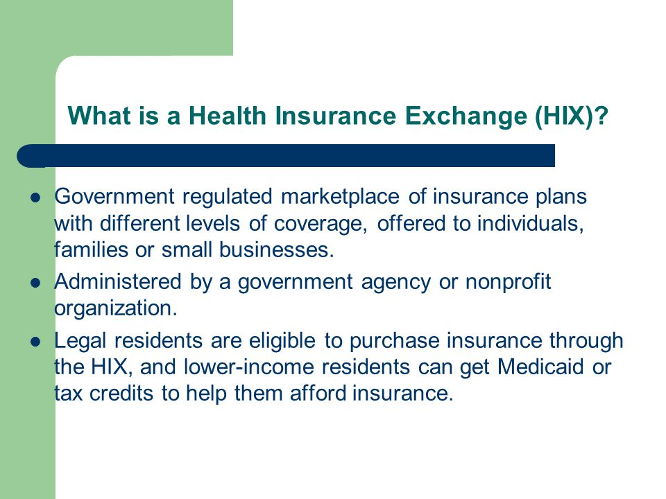 What is a Health Insurance Exchange (HIX)? Government regulated marketplace of insurance plans with different levels of coverage, offered to individua