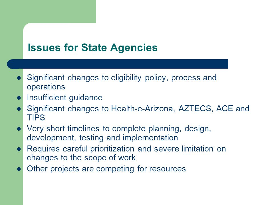 Issues for State Agencies Significant changes to eligibility policy, process and operations Insufficient guidance Significant changes to Health-e-Arizona, AZTECS, ACE and TIPS Very short timelines to complete planning, design, development, testing and implementation Requires careful prioritization and severe limitation on changes to the scope of work Other projects are competing for resources