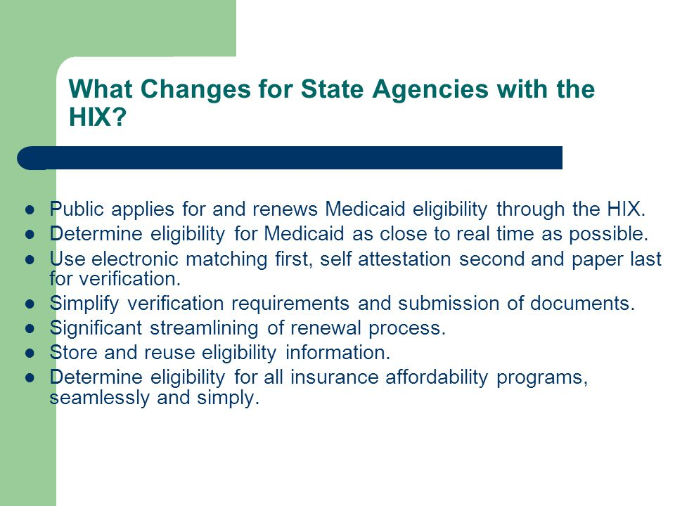 What Changes for State Agencies with the HIX? Public applies for and renews Medicaid eligibility through the HIX. Determine eligibility for Medicaid a