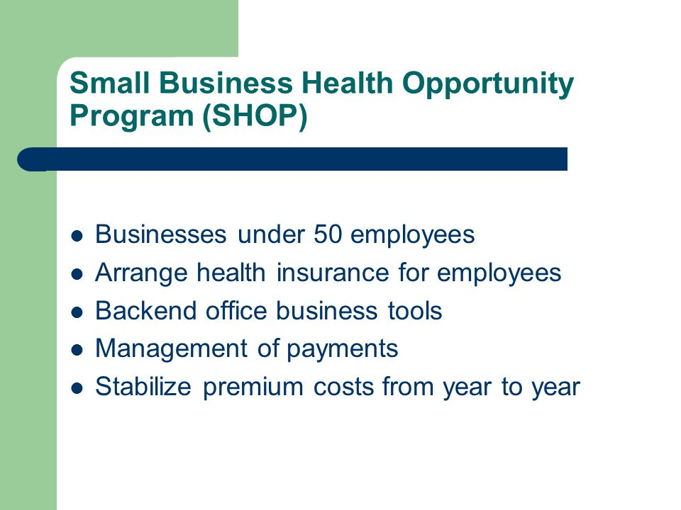 Small Business Health Opportunity Program (SHOP) Businesses under 50 employees Arrange health insurance for employees Backend office business tools Management of payments Stabilize premium costs from year to year